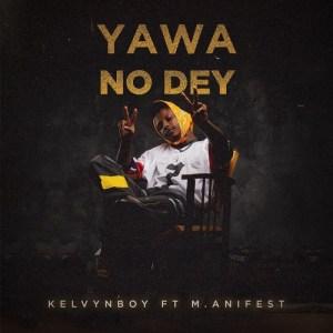 KelvynBoy - Yawa No Dey ft. M.Anifest